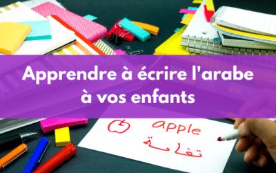 La méthode adaptée à votre enfant pour apprendre à écrire l'arabe
